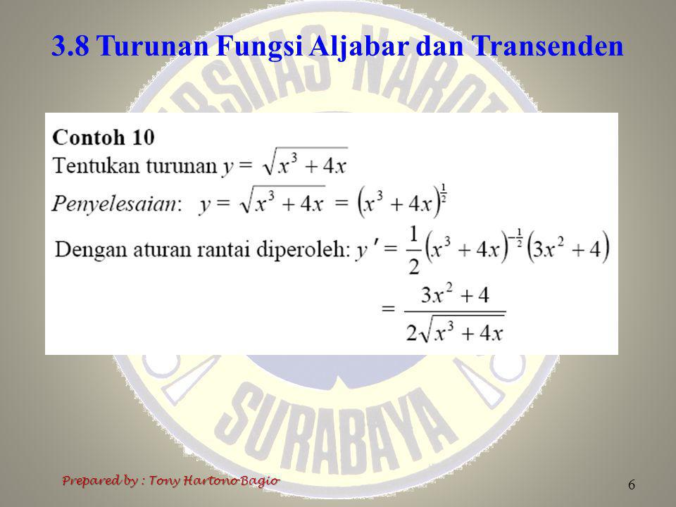 3.8 Turunan Fungsi Aljabar dan Transenden 7 Prepared by : Tony Hartono Bagio 3.8.3 Turunan Fungsi Trigonometri jika f(x) = cos x, maka f '(x) = – sin x jika f(x) = sin x, maka f '(x) = cos x jika f(x) = tg x, maka f '(x) = sec 2 x jika f(x) = ctg x, maka f '(x) = – cosec 2 x jika f(x) = sec x, maka f '(x) = sec x tg x jika f(x) = cosec x, maka f '(x) = – cosec x ctg x