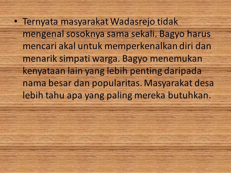 Ternyata masyarakat Wadasrejo tidak mengenal sosoknya sama sekali. Bagyo harus mencari akal untuk memperkenalkan diri dan menarik simpati warga. Bagyo