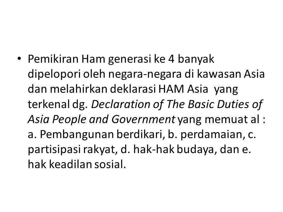Pemikiran Ham generasi ke 4 banyak dipelopori oleh negara-negara di kawasan Asia dan melahirkan deklarasi HAM Asia yang terkenal dg. Declaration of Th