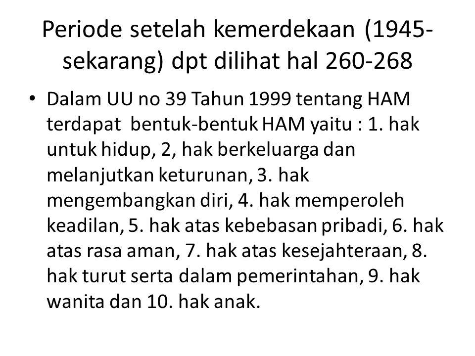 Periode setelah kemerdekaan (1945- sekarang) dpt dilihat hal 260-268 Dalam UU no 39 Tahun 1999 tentang HAM terdapat bentuk-bentuk HAM yaitu : 1. hak u