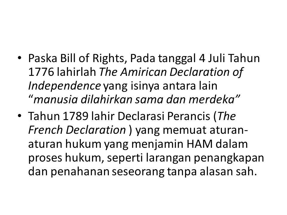Paska Bill of Rights, Pada tanggal 4 Juli Tahun 1776 lahirlah The Amirican Declaration of Independence yang isinya antara lain manusia dilahirkan sama dan merdeka Tahun 1789 lahir Declarasi Perancis (The French Declaration ) yang memuat aturan- aturan hukum yang menjamin HAM dalam proses hukum, seperti larangan penangkapan dan penahanan seseorang tanpa alasan sah.