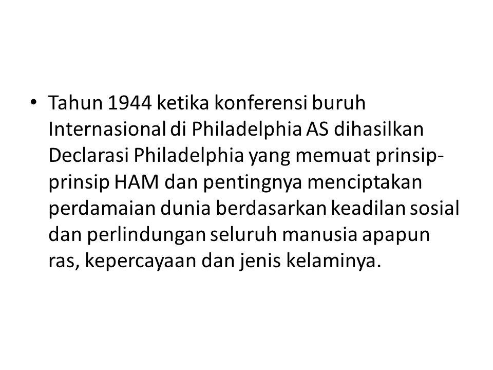 Tahun 1944 ketika konferensi buruh Internasional di Philadelphia AS dihasilkan Declarasi Philadelphia yang memuat prinsip- prinsip HAM dan pentingnya menciptakan perdamaian dunia berdasarkan keadilan sosial dan perlindungan seluruh manusia apapun ras, kepercayaan dan jenis kelaminya.