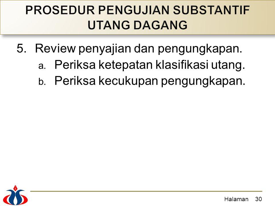 5.Review penyajian dan pengungkapan. a. Periksa ketepatan klasifikasi utang. b. Periksa kecukupan pengungkapan. Halaman30