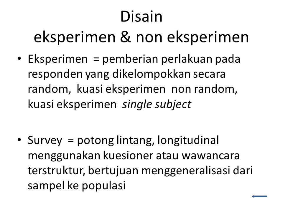 Disain eksperimen & non eksperimen Eksperimen = pemberian perlakuan pada responden yang dikelompokkan secara random, kuasi eksperimen non random, kuasi eksperimen single subject Survey = potong lintang, longitudinal menggunakan kuesioner atau wawancara terstruktur, bertujuan menggeneralisasi dari sampel ke populasi