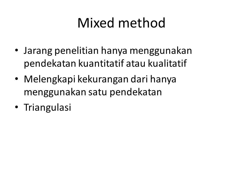 Mixed method Jarang penelitian hanya menggunakan pendekatan kuantitatif atau kualitatif Melengkapi kekurangan dari hanya menggunakan satu pendekatan Triangulasi