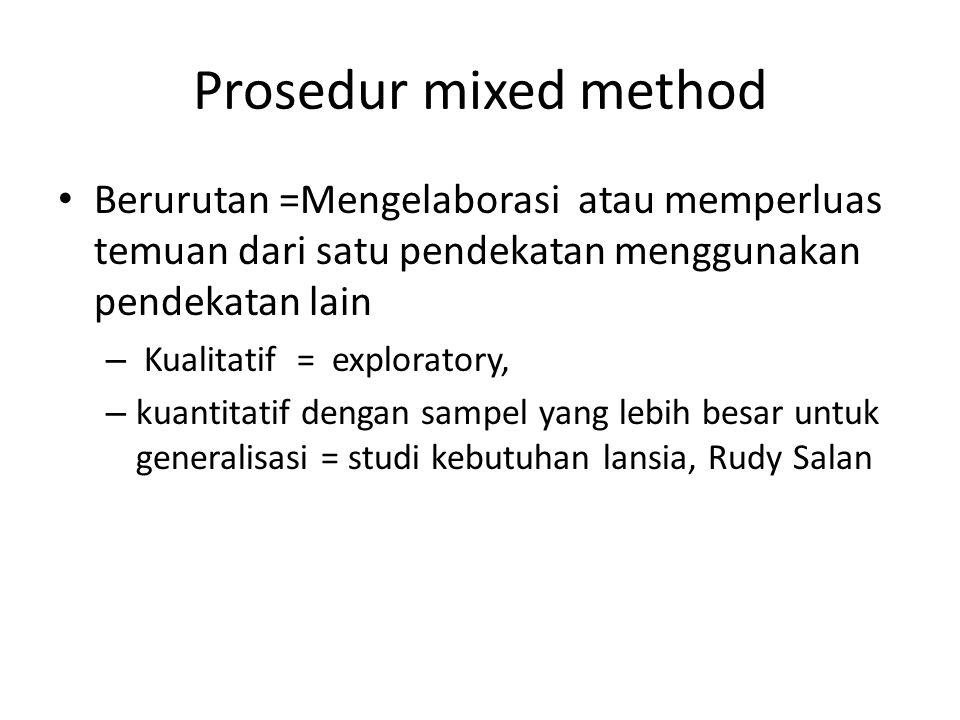 Prosedur mixed method Berurutan =Mengelaborasi atau memperluas temuan dari satu pendekatan menggunakan pendekatan lain – Kualitatif = exploratory, – kuantitatif dengan sampel yang lebih besar untuk generalisasi = studi kebutuhan lansia, Rudy Salan