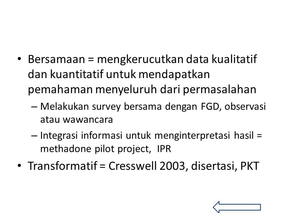 Bersamaan = mengkerucutkan data kualitatif dan kuantitatif untuk mendapatkan pemahaman menyeluruh dari permasalahan – Melakukan survey bersama dengan FGD, observasi atau wawancara – Integrasi informasi untuk menginterpretasi hasil = methadone pilot project, IPR Transformatif = Cresswell 2003, disertasi, PKT
