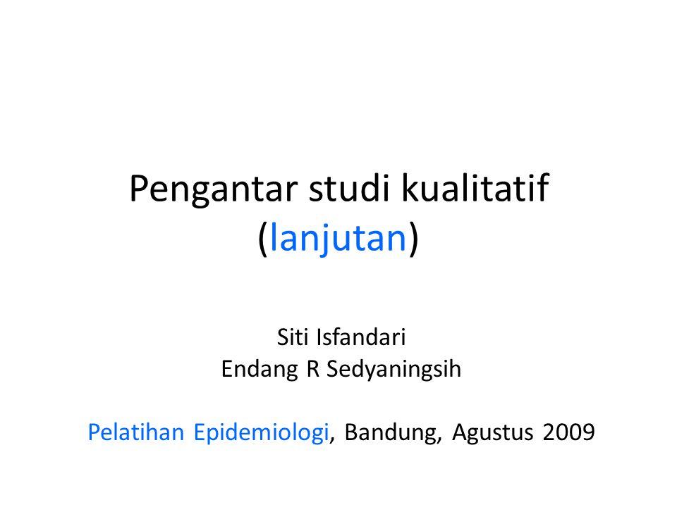 Pengantar studi kualitatif (lanjutan) Siti Isfandari Endang R Sedyaningsih Pelatihan Epidemiologi, Bandung, Agustus 2009