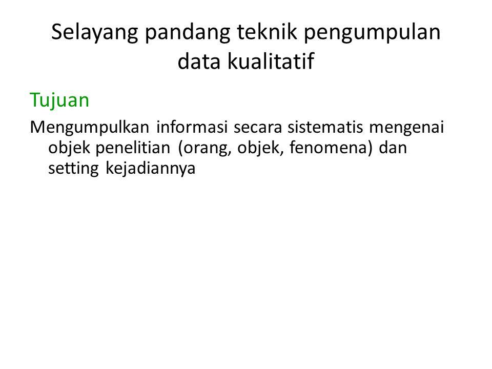 Selayang pandang teknik pengumpulan data kualitatif Tujuan Mengumpulkan informasi secara sistematis mengenai objek penelitian (orang, objek, fenomena) dan setting kejadiannya