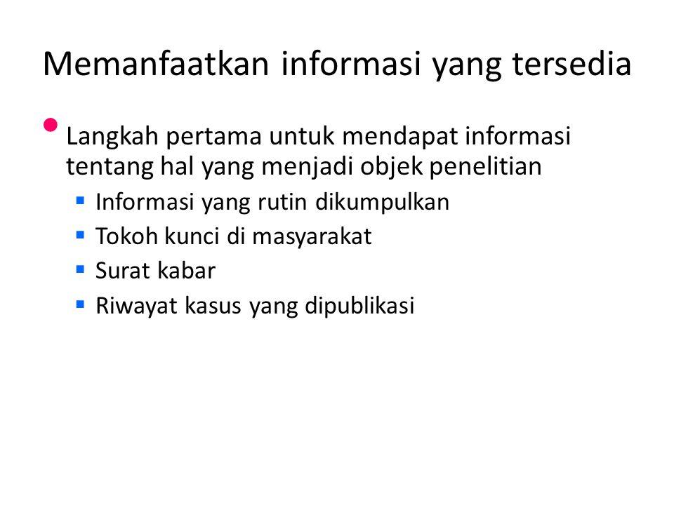 Memanfaatkan informasi yang tersedia Langkah pertama untuk mendapat informasi tentang hal yang menjadi objek penelitian  Informasi yang rutin dikumpulkan  Tokoh kunci di masyarakat  Surat kabar  Riwayat kasus yang dipublikasi