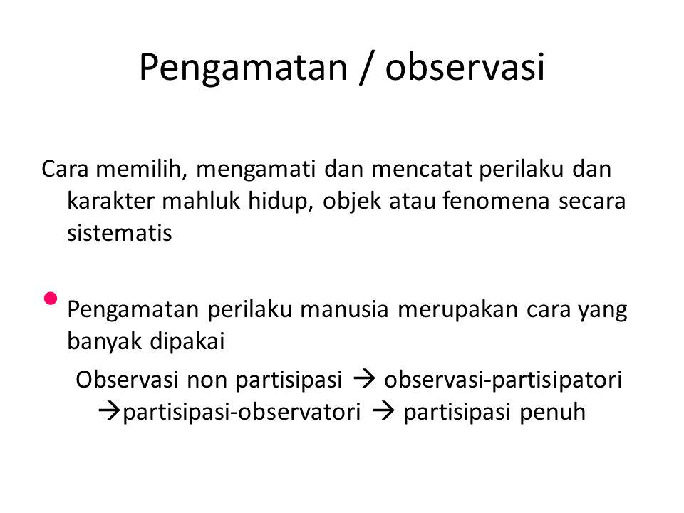 Pengamatan / observasi Cara memilih, mengamati dan mencatat perilaku dan karakter mahluk hidup, objek atau fenomena secara sistematis Pengamatan perilaku manusia merupakan cara yang banyak dipakai Observasi non partisipasi  observasi-partisipatori  partisipasi-observatori  partisipasi penuh