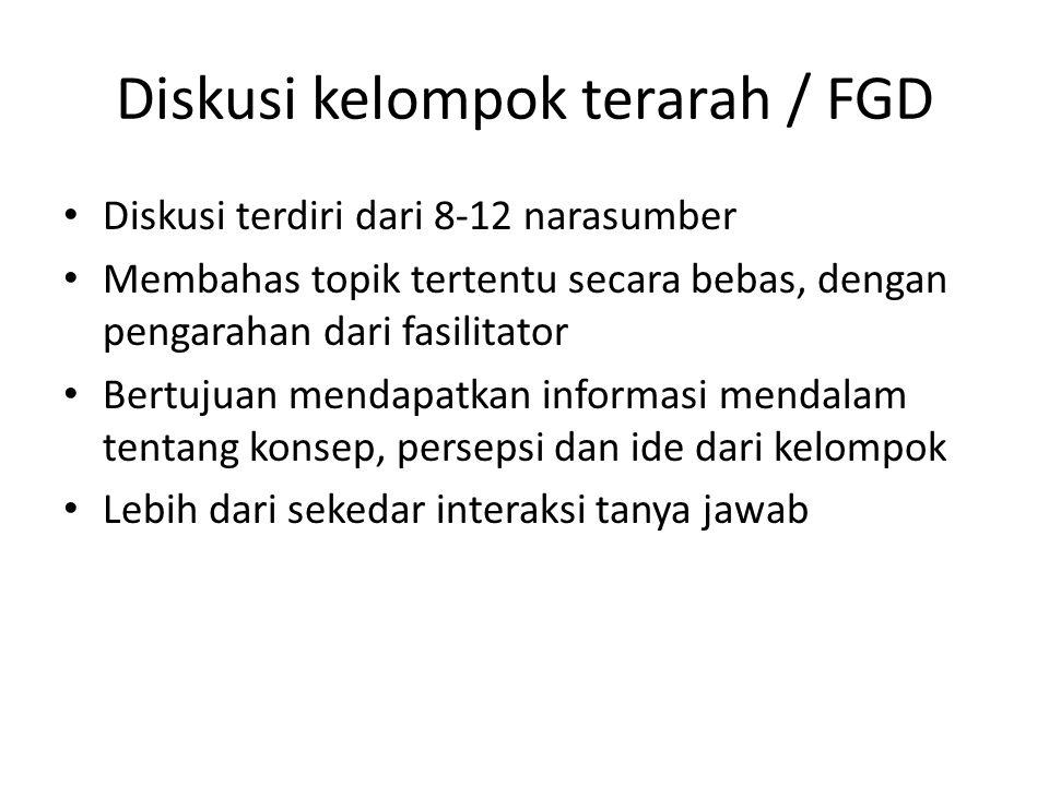 Diskusi kelompok terarah / FGD Diskusi terdiri dari 8-12 narasumber Membahas topik tertentu secara bebas, dengan pengarahan dari fasilitator Bertujuan mendapatkan informasi mendalam tentang konsep, persepsi dan ide dari kelompok Lebih dari sekedar interaksi tanya jawab
