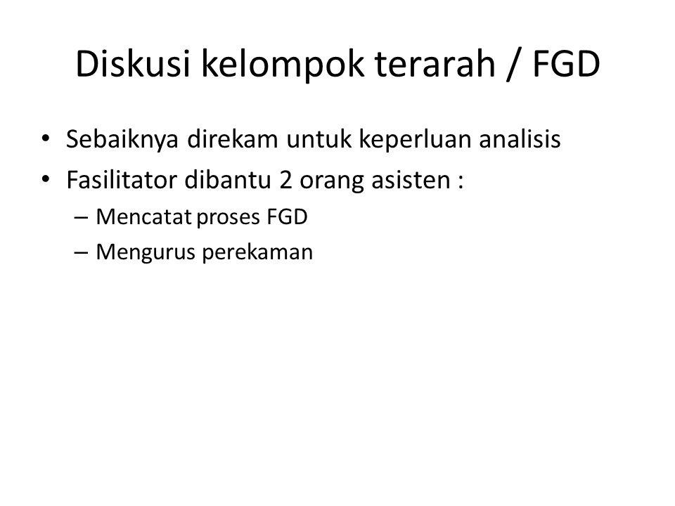 Diskusi kelompok terarah / FGD Sebaiknya direkam untuk keperluan analisis Fasilitator dibantu 2 orang asisten : – Mencatat proses FGD – Mengurus perekaman