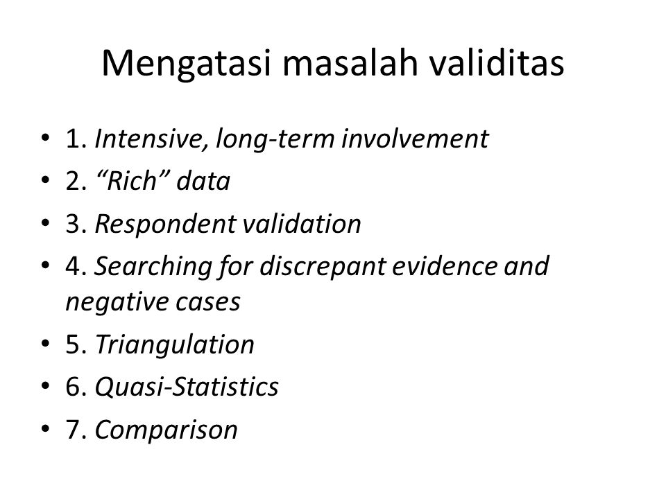 "Mengatasi masalah validitas 1. Intensive, long-term involvement 2. ""Rich"" data 3. Respondent validation 4. Searching for discrepant evidence and negat"