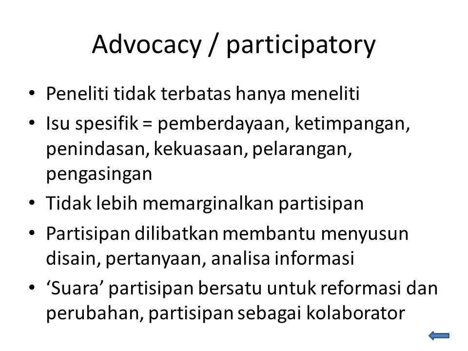 Advocacy / participatory Peneliti tidak terbatas hanya meneliti Isu spesifik = pemberdayaan, ketimpangan, penindasan, kekuasaan, pelarangan, pengasingan Tidak lebih memarginalkan partisipan Partisipan dilibatkan membantu menyusun disain, pertanyaan, analisa informasi 'Suara' partisipan bersatu untuk reformasi dan perubahan, partisipan sebagai kolaborator