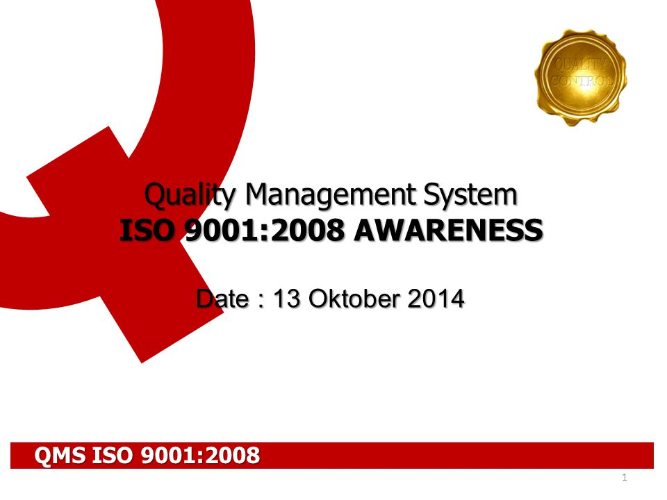 1 Quality Management System ISO 9001:2008 AWARENESS Date : 13 Oktober 2014 QMS ISO 9001:2008