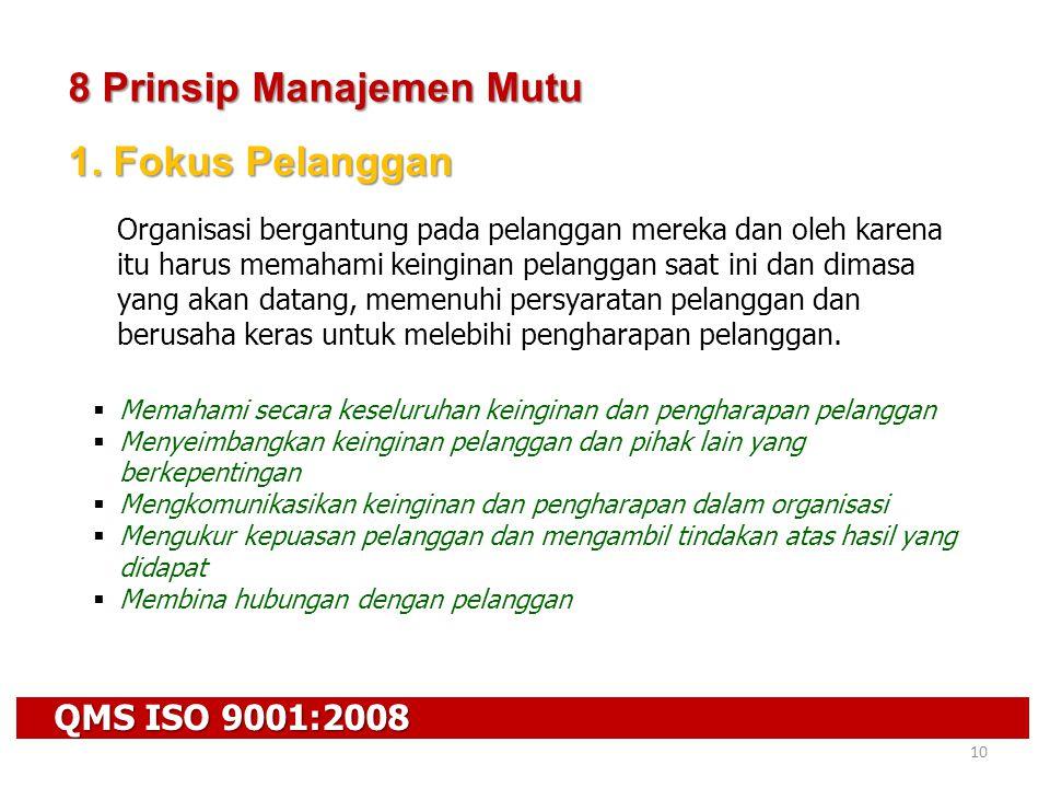 QMS ISO 9001:2008 10 8 Prinsip Manajemen Mutu 1. Fokus Pelanggan Organisasi bergantung pada pelanggan mereka dan oleh karena itu harus memahami keingi
