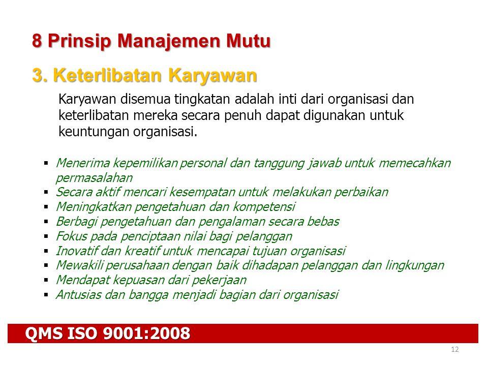 QMS ISO 9001:2008 12 8 Prinsip Manajemen Mutu 3. Keterlibatan Karyawan Karyawan disemua tingkatan adalah inti dari organisasi dan keterlibatan mereka