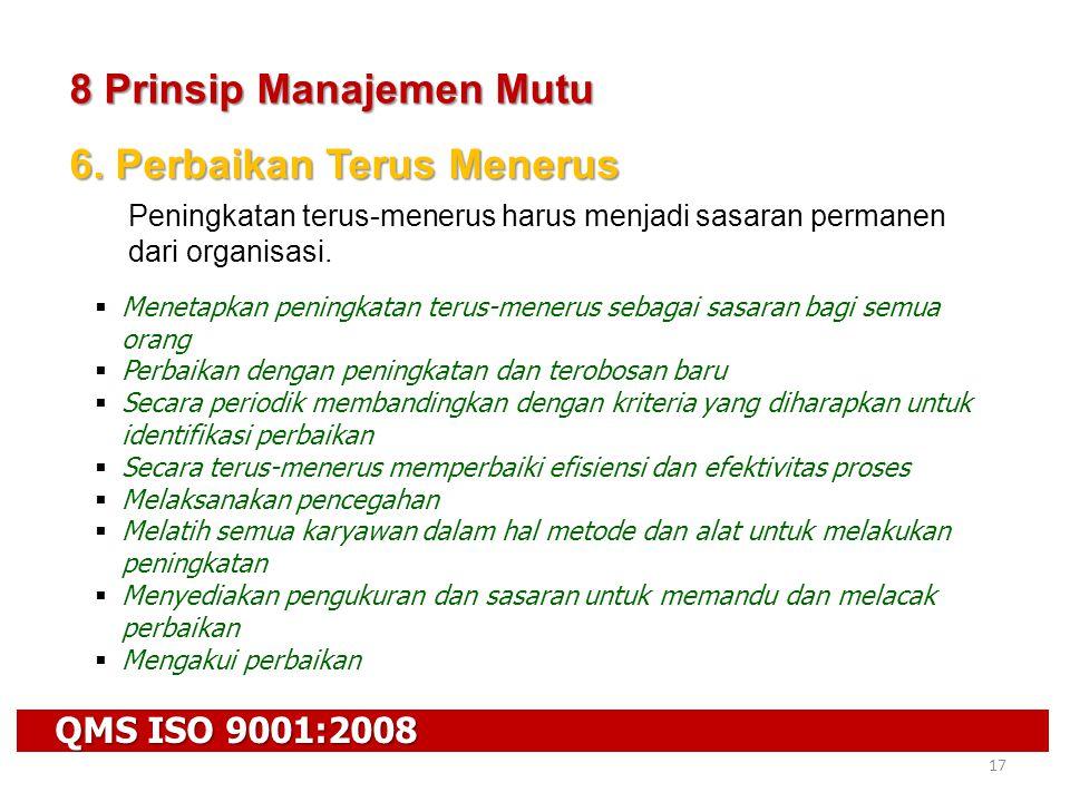QMS ISO 9001:2008 17 8 Prinsip Manajemen Mutu 6. Perbaikan Terus Menerus Peningkatan terus-menerus harus menjadi sasaran permanen dari organisasi.  M
