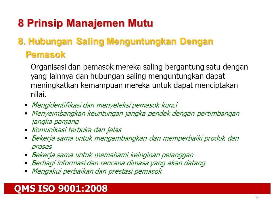 QMS ISO 9001:2008 19 8 Prinsip Manajemen Mutu 8. Hubungan Saling Menguntungkan Dengan Pemasok Pemasok Organisasi dan pemasok mereka saling bergantung