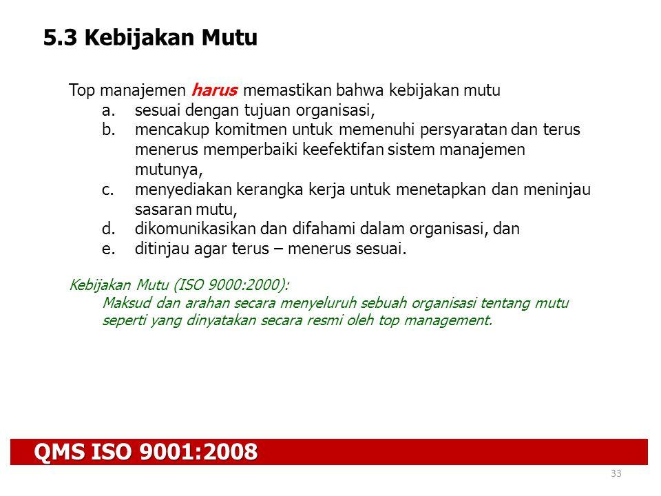 QMS ISO 9001:2008 33 5.3 Kebijakan Mutu Top manajemen harus memastikan bahwa kebijakan mutu a.sesuai dengan tujuan organisasi, b.mencakup komitmen unt
