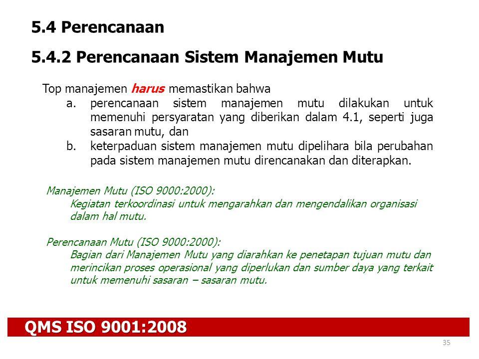QMS ISO 9001:2008 35 5.4 Perencanaan 5.4.2 Perencanaan Sistem Manajemen Mutu Top manajemen harus memastikan bahwa a.perencanaan sistem manajemen mutu