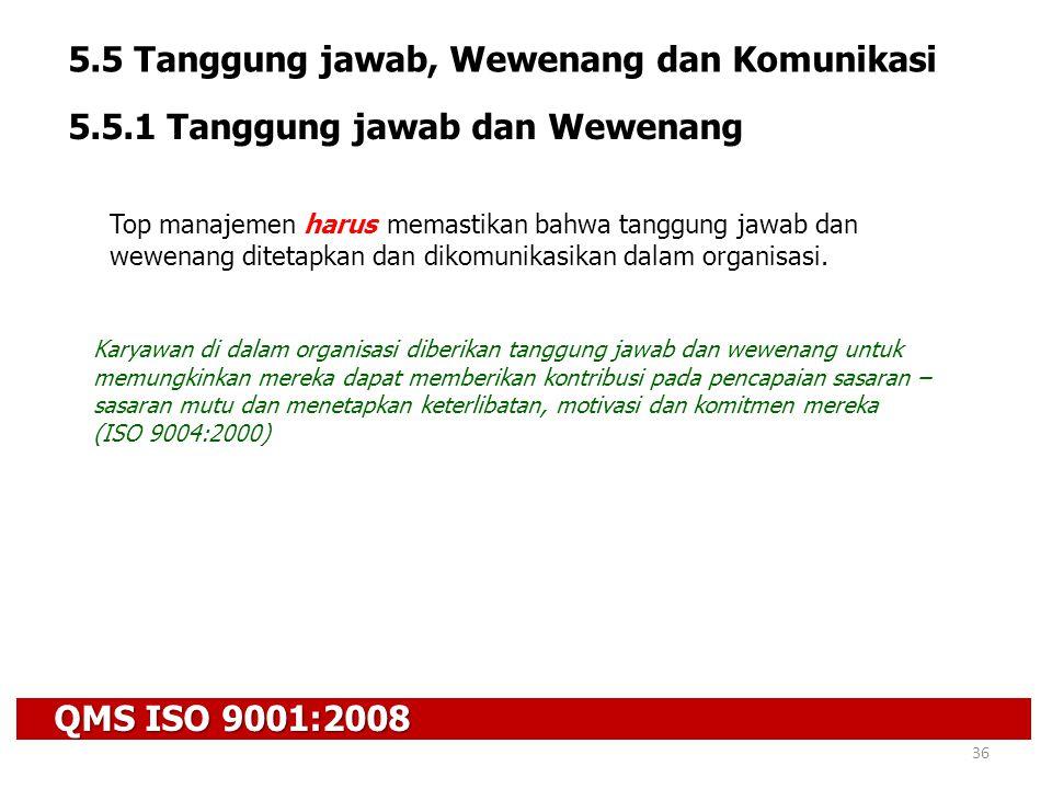 QMS ISO 9001:2008 36 5.5 Tanggung jawab, Wewenang dan Komunikasi 5.5.1 Tanggung jawab dan Wewenang Top manajemen harus memastikan bahwa tanggung jawab