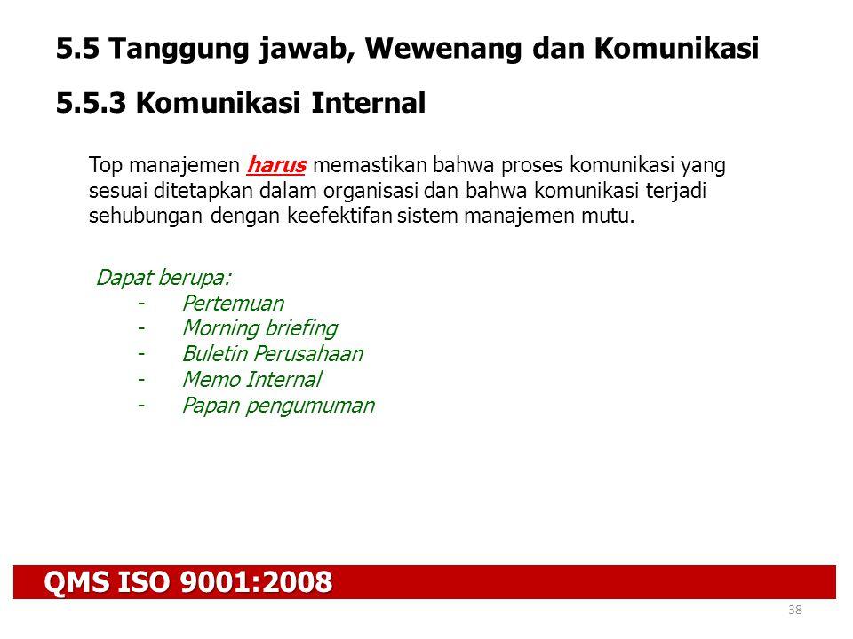 QMS ISO 9001:2008 38 5.5 Tanggung jawab, Wewenang dan Komunikasi 5.5.3 Komunikasi Internal Top manajemen harus memastikan bahwa proses komunikasi yang