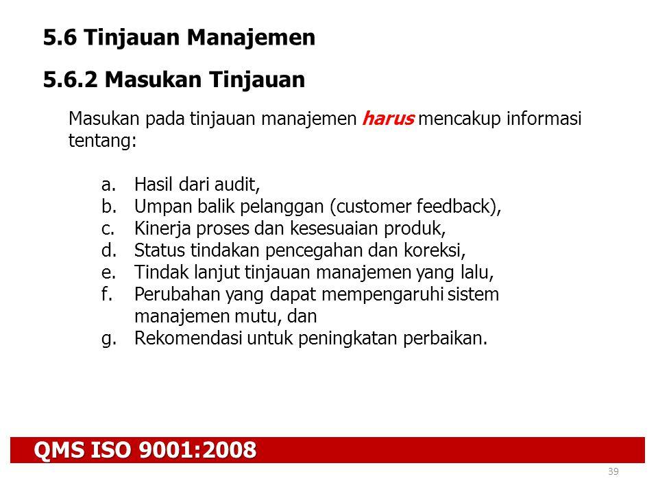QMS ISO 9001:2008 39 5.6 Tinjauan Manajemen 5.6.2 Masukan Tinjauan Masukan pada tinjauan manajemen harus mencakup informasi tentang: a.Hasil dari audi
