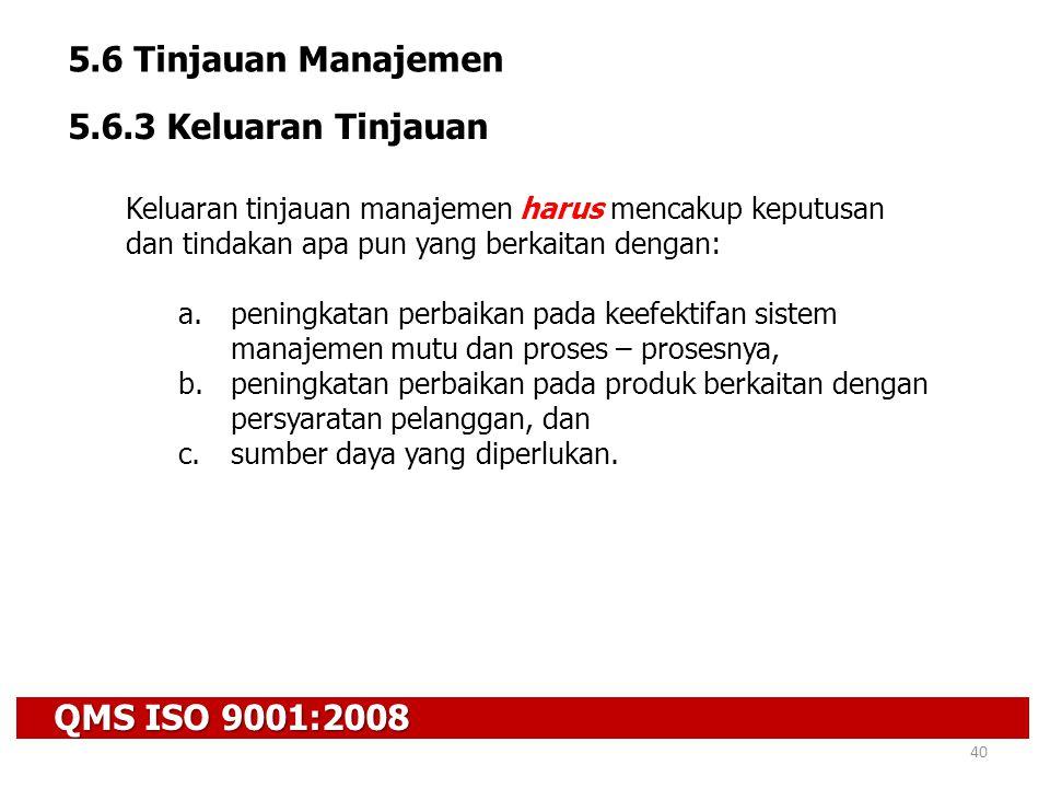 QMS ISO 9001:2008 40 5.6 Tinjauan Manajemen 5.6.3 Keluaran Tinjauan Keluaran tinjauan manajemen harus mencakup keputusan dan tindakan apa pun yang ber