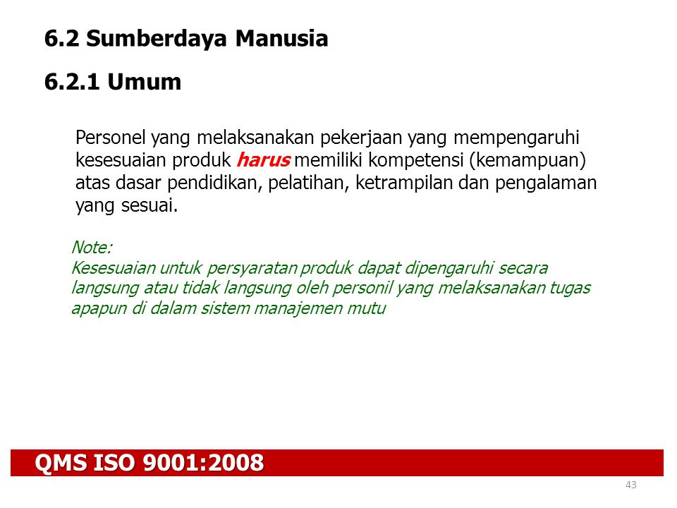 QMS ISO 9001:2008 43 6.2 Sumberdaya Manusia 6.2.1 Umum Personel yang melaksanakan pekerjaan yang mempengaruhi kesesuaian produk harus memiliki kompete