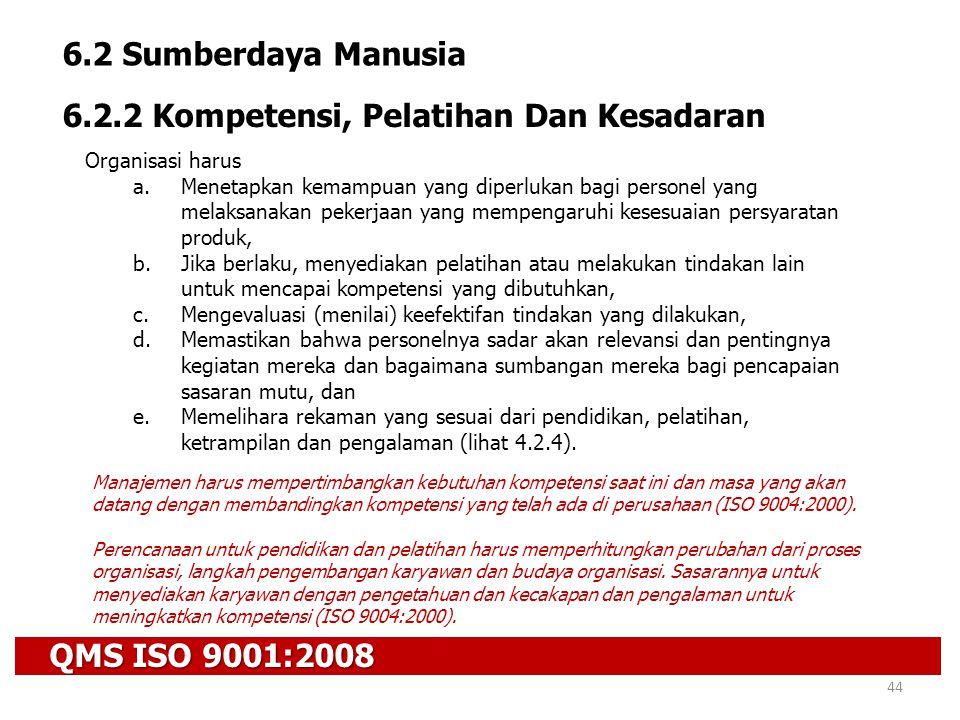 QMS ISO 9001:2008 44 6.2 Sumberdaya Manusia 6.2.2 Kompetensi, Pelatihan Dan Kesadaran Organisasi harus a.Menetapkan kemampuan yang diperlukan bagi per