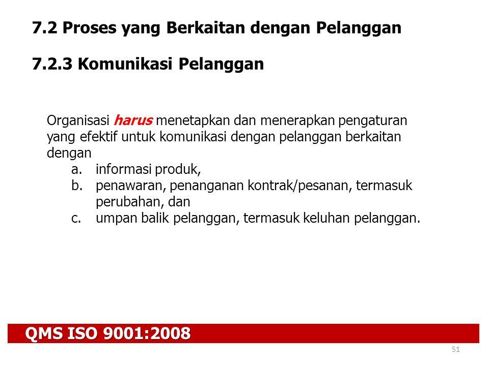 QMS ISO 9001:2008 51 7.2 Proses yang Berkaitan dengan Pelanggan 7.2.3 Komunikasi Pelanggan Organisasi harus menetapkan dan menerapkan pengaturan yang