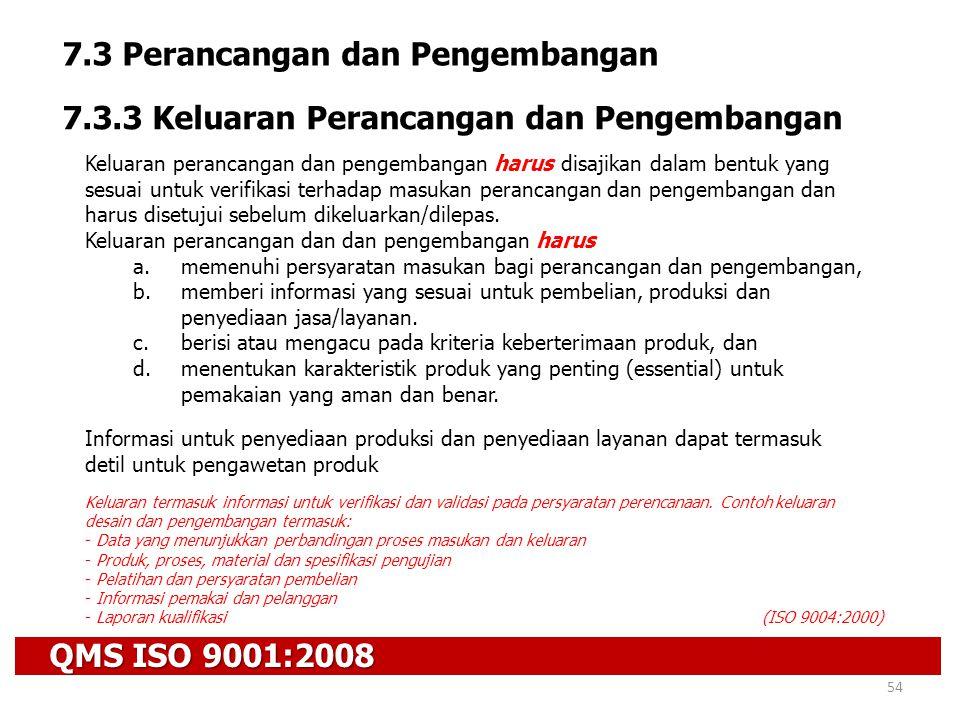 QMS ISO 9001:2008 54 7.3 Perancangan dan Pengembangan 7.3.3 Keluaran Perancangan dan Pengembangan Keluaran perancangan dan pengembangan harus disajika