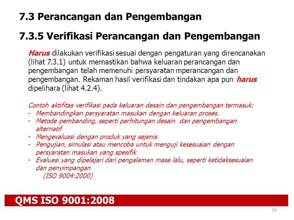 QMS ISO 9001:2008 56 7.3 Perancangan dan Pengembangan 7.3.5 Verifikasi Perancangan dan Pengembangan Harus dilakukan verifikasi sesuai dengan pengatura