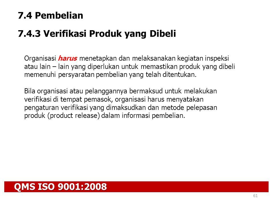 QMS ISO 9001:2008 61 7.4 Pembelian 7.4.3 Verifikasi Produk yang Dibeli Organisasi harus menetapkan dan melaksanakan kegiatan inspeksi atau lain – lain