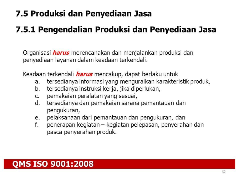 QMS ISO 9001:2008 62 7.5 Produksi dan Penyediaan Jasa 7.5.1 Pengendalian Produksi dan Penyediaan Jasa Organisasi harus merencanakan dan menjalankan pr