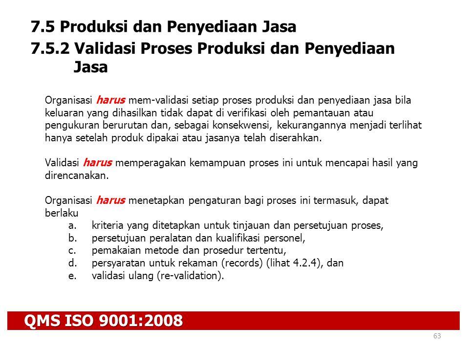 QMS ISO 9001:2008 63 7.5 Produksi dan Penyediaan Jasa 7.5.2 Validasi Proses Produksi dan Penyediaan Jasa Organisasi harus mem-validasi setiap proses p