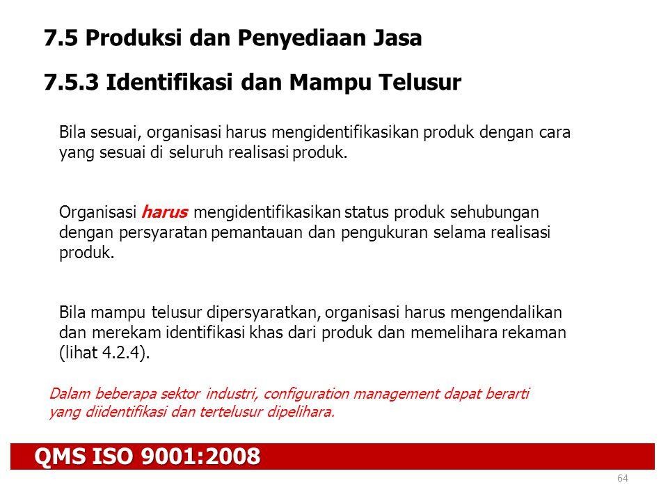 QMS ISO 9001:2008 64 7.5 Produksi dan Penyediaan Jasa 7.5.3 Identifikasi dan Mampu Telusur Bila sesuai, organisasi harus mengidentifikasikan produk de