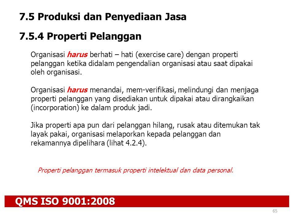 QMS ISO 9001:2008 65 7.5 Produksi dan Penyediaan Jasa 7.5.4 Properti Pelanggan Organisasi harus berhati – hati (exercise care) dengan properti pelangg