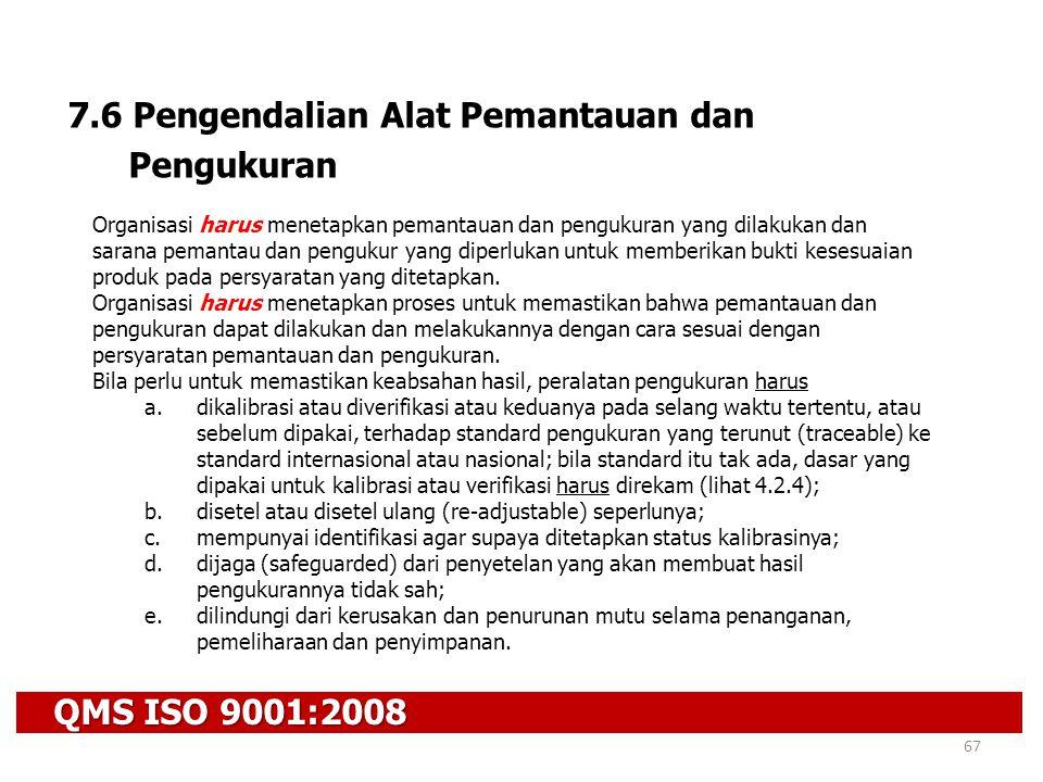 QMS ISO 9001:2008 67 7.6 Pengendalian Alat Pemantauan dan Pengukuran Organisasi harus menetapkan pemantauan dan pengukuran yang dilakukan dan sarana p