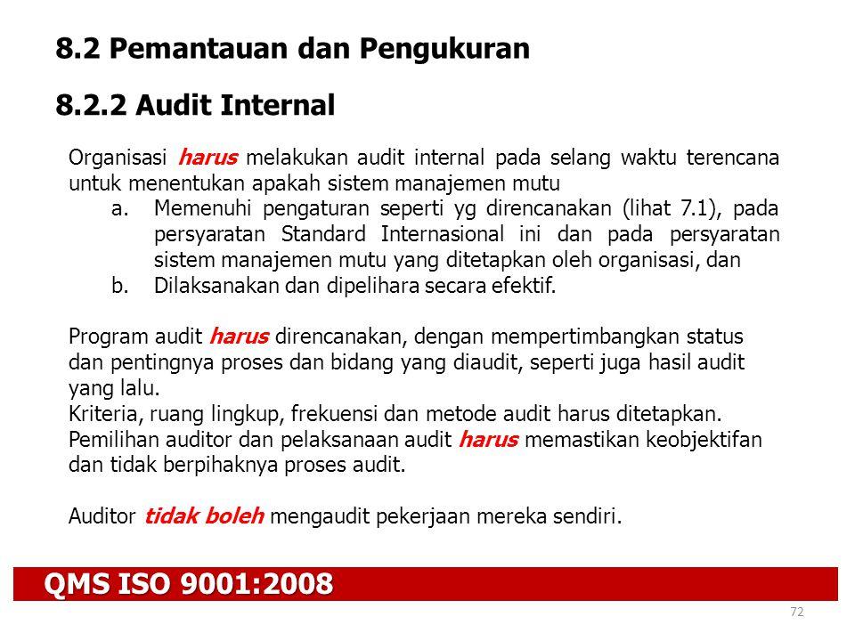 QMS ISO 9001:2008 72 8.2 Pemantauan dan Pengukuran 8.2.2 Audit Internal Organisasi harus melakukan audit internal pada selang waktu terencana untuk me