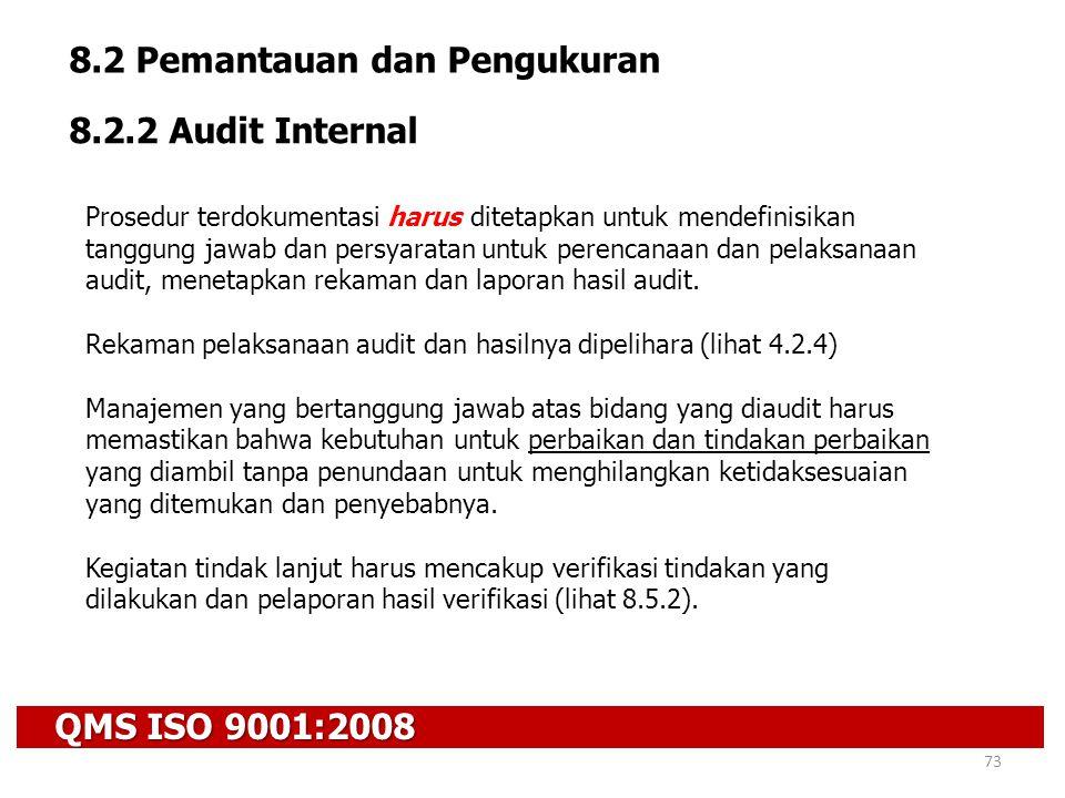 QMS ISO 9001:2008 73 8.2 Pemantauan dan Pengukuran 8.2.2 Audit Internal Prosedur terdokumentasi harus ditetapkan untuk mendefinisikan tanggung jawab d