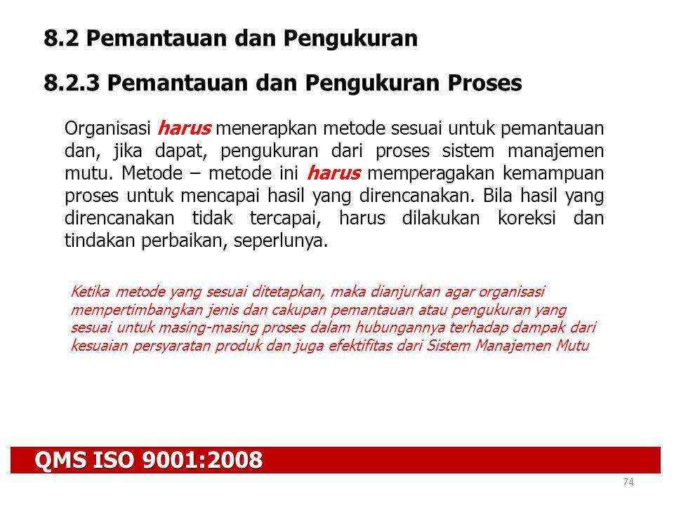 QMS ISO 9001:2008 74 8.2 Pemantauan dan Pengukuran 8.2.3 Pemantauan dan Pengukuran Proses Organisasi harus menerapkan metode sesuai untuk pemantauan d