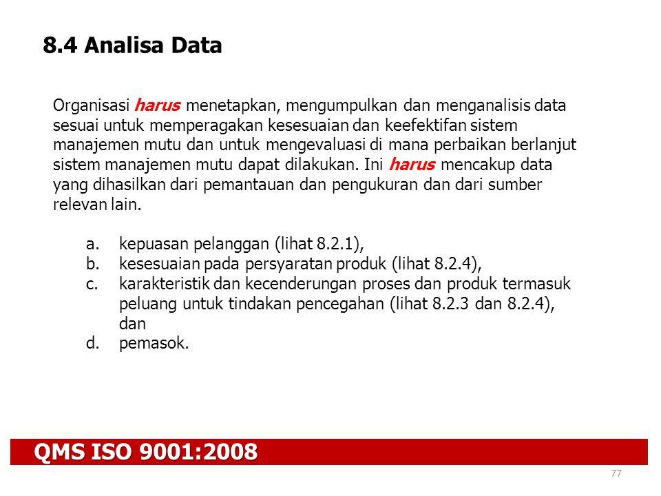 QMS ISO 9001:2008 77 8.4 Analisa Data Organisasi harus menetapkan, mengumpulkan dan menganalisis data sesuai untuk memperagakan kesesuaian dan keefekt