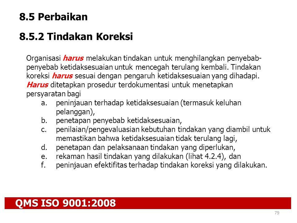 QMS ISO 9001:2008 79 8.5 Perbaikan 8.5.2 Tindakan Koreksi Organisasi harus melakukan tindakan untuk menghilangkan penyebab- penyebab ketidaksesuaian u