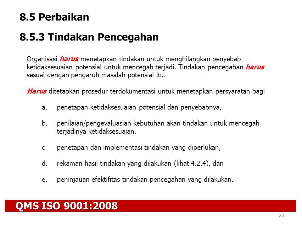 QMS ISO 9001:2008 80 8.5 Perbaikan 8.5.3 Tindakan Pencegahan Organisasi harus menetapkan tindakan untuk menghilangkan penyebab ketidaksesuaian potensi