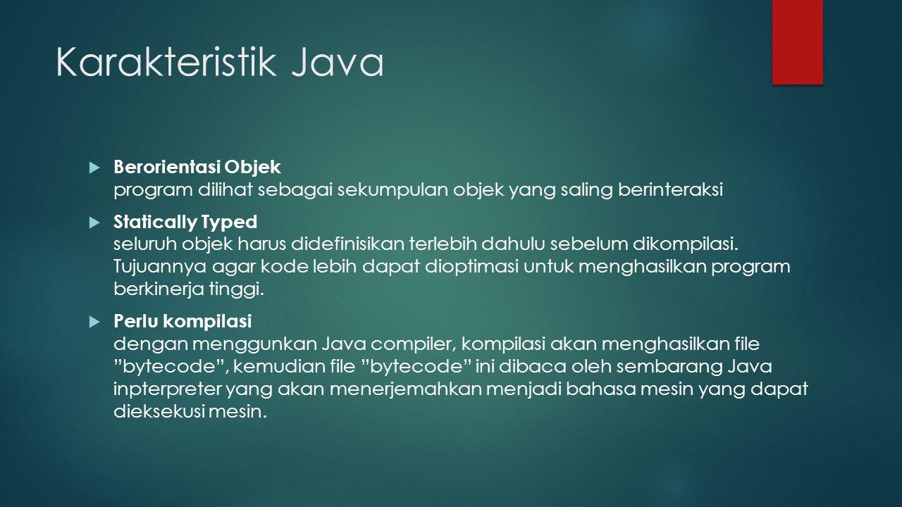 Karakteristik Java  Berorientasi Objek program dilihat sebagai sekumpulan objek yang saling berinteraksi  Statically Typed seluruh objek harus didefinisikan terlebih dahulu sebelum dikompilasi.
