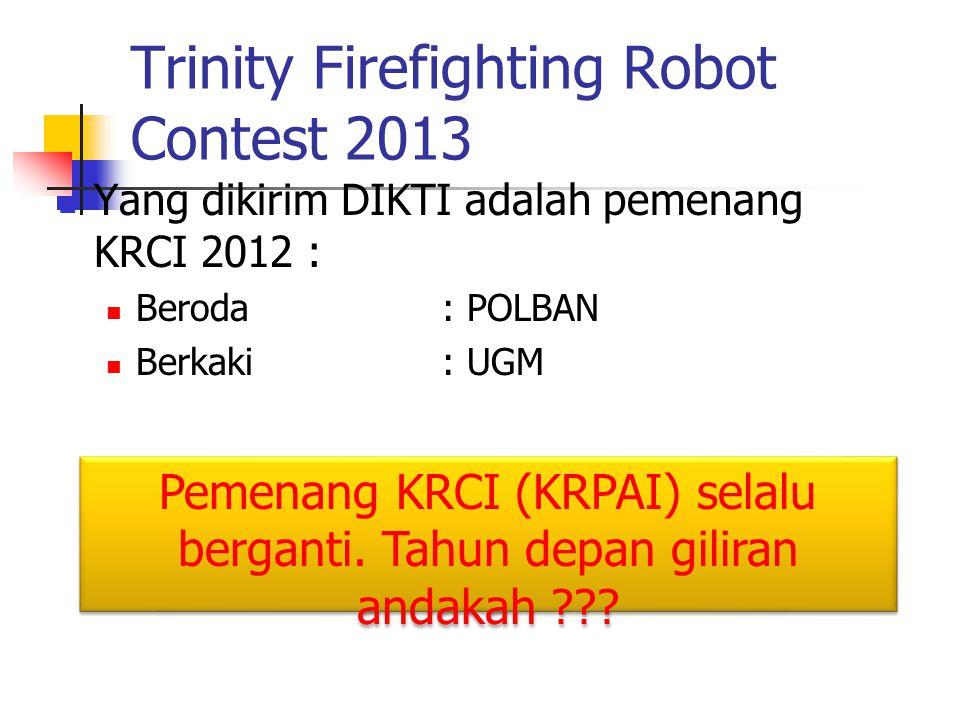 Trinity Firefighting Robot Contest 2013 Yang dikirim DIKTI adalah pemenang KRCI 2012 : Beroda: POLBAN Berkaki: UGM Pemenang KRCI (KRPAI) selalu bergan