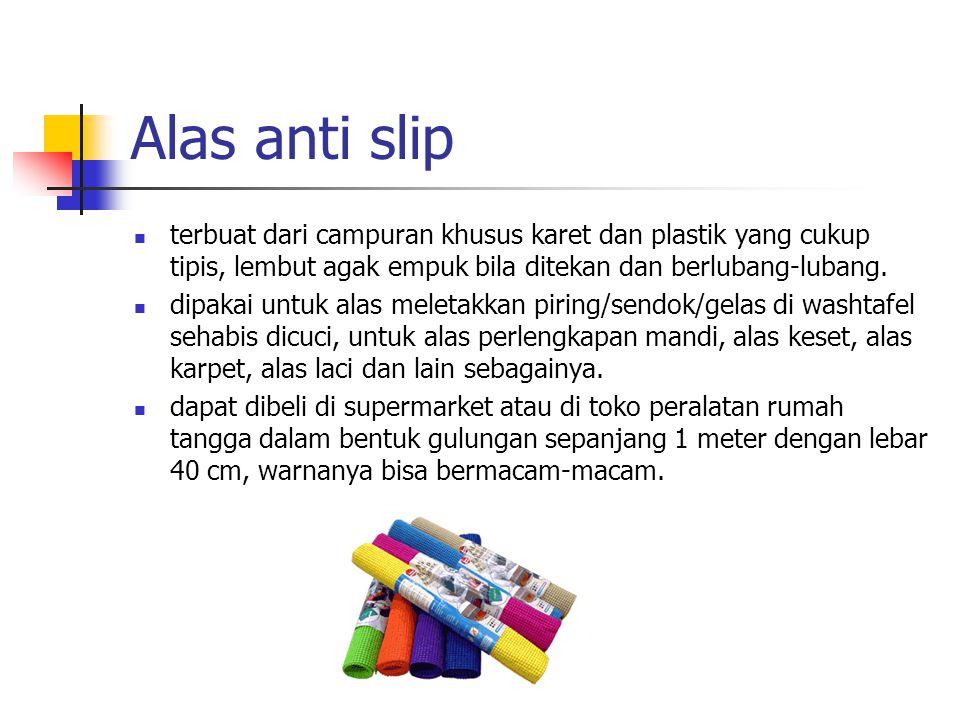 Alas anti slip terbuat dari campuran khusus karet dan plastik yang cukup tipis, lembut agak empuk bila ditekan dan berlubang-lubang. dipakai untuk ala
